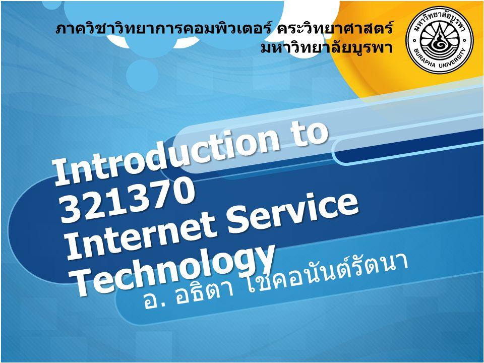ภาควิชาวิทยาการคอมพิวเตอร์ คระวิทยาศาสตร์ มหาวิทยาลัยบูรพา Introduction to 321370 Internet Service Technology อ. อธิตา โชคอนันต์รัตนา