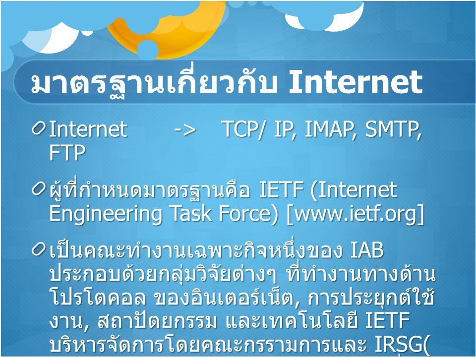 มาตรฐานเกี่ยวกับ Internet Internet->TCP/ IP, IMAP, SMTP, FTP ผู้ที่กำหนดมาตรฐานคือ IETF (Internet Engineering Task Force) [www.ietf.org] เป็นคณะทำงานเ