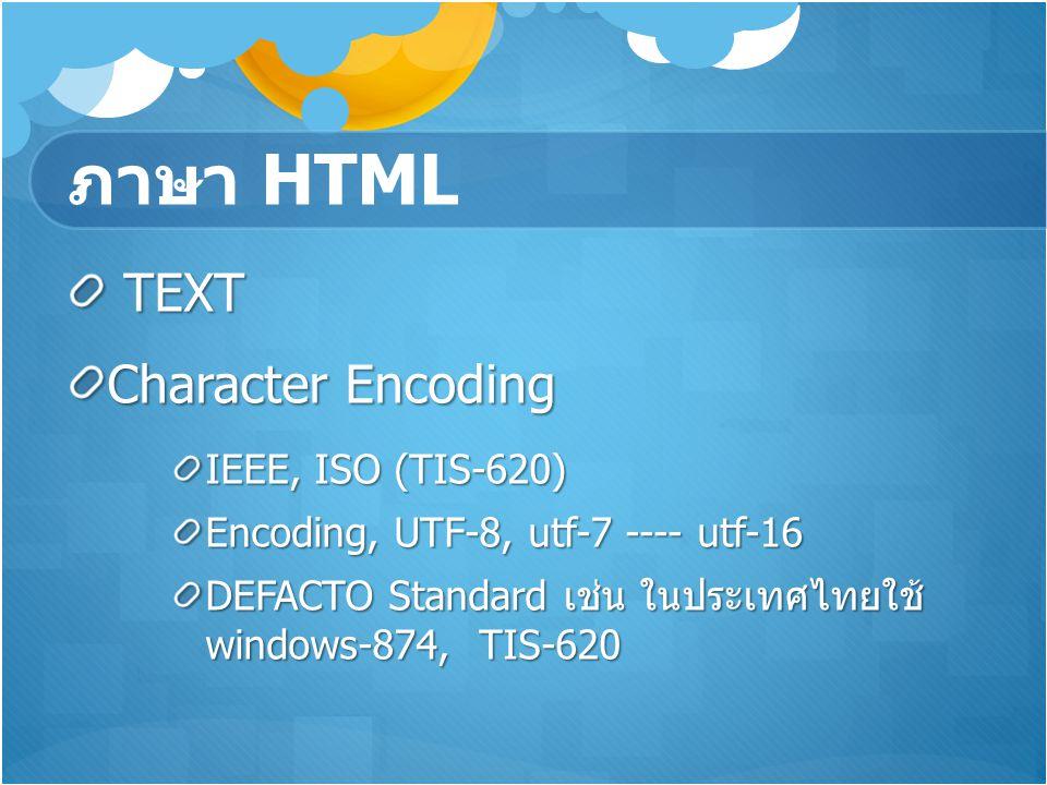 ภาษา HTML TEXT TEXT Character Encoding IEEE, ISO (TIS-620) Encoding, UTF-8, utf-7 ---- utf-16 DEFACTO Standard เช่น ในประเทศไทยใช้ windows-874, TIS-62