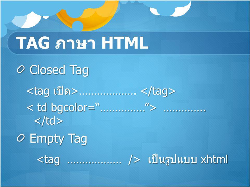TAG ภาษา HTML Closed Tag Closed Tag ………………. ………………. ………….. ………….. Empty Tag Empty Tag เป็นรูปแบบ xhtml เป็นรูปแบบ xhtml