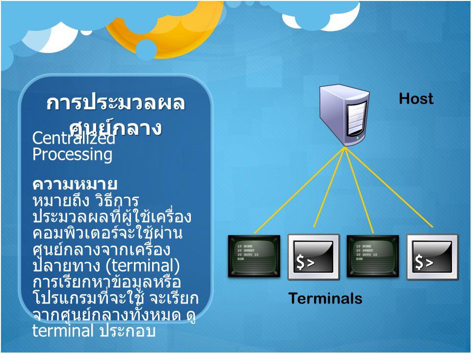 การประมวลผล ศูนย์กลาง Centralized Processing ความหมาย หมายถึง วิธีการ ประมวลผลที่ผู้ใช้เครื่อง คอมพิวเตอร์จะใช้ผ่าน ศูนย์กลางจากเครื่อง ปลายทาง (termi