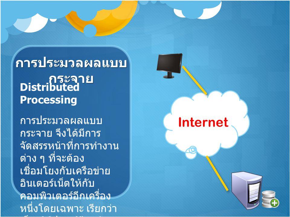 การประมวลผลแบบ กระจาย Distributed Processing การประมวลผลแบบ กระจาย จึงได้มีการ จัดสรรหน้าที่การทำงาน ต่าง ๆ ที่จะต้อง เชื่อมโยงกับเครือข่าย อินเตอร์เน