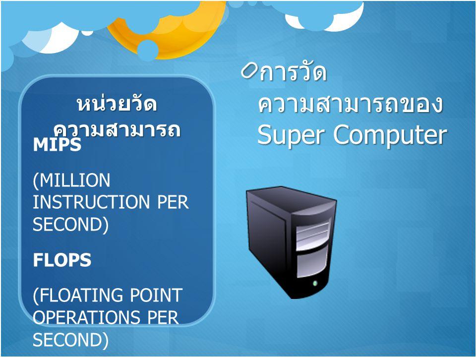 หน่วยวัด ความสามารถ การวัด ความสามารถของ Super Computer MIPS (MILLION INSTRUCTION PER SECOND) FLOPS (FLOATING POINT OPERATIONS PER SECOND)