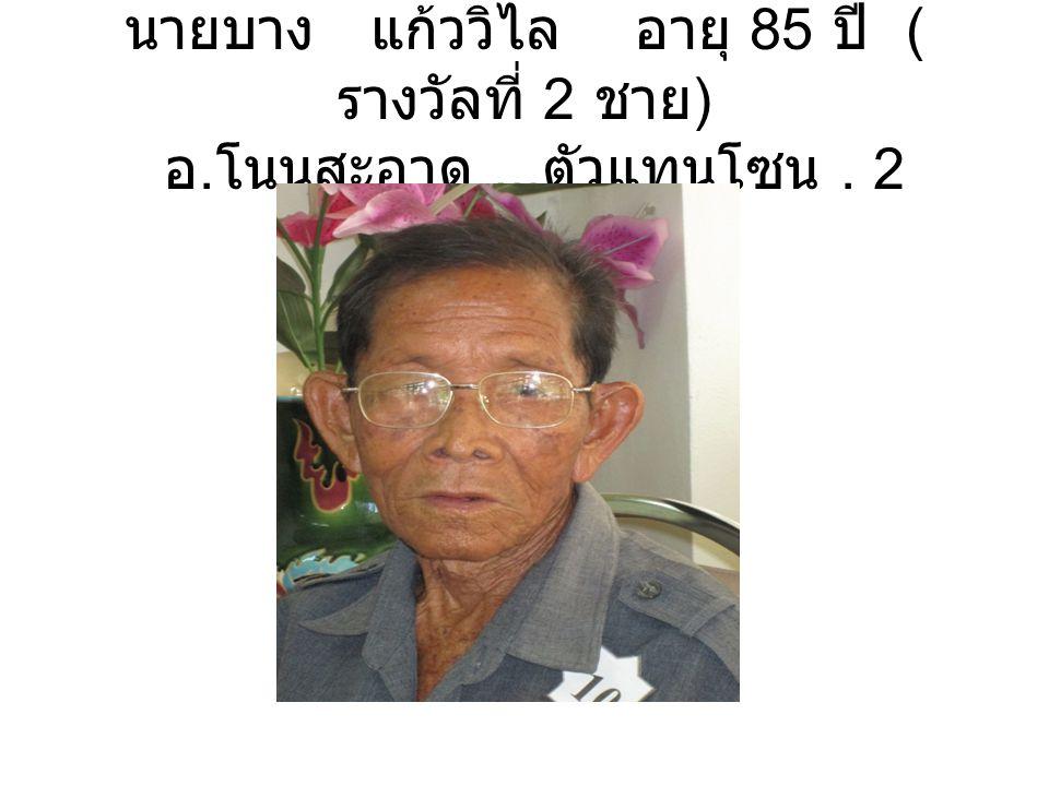 นายบาง แก้ววิไล อายุ 85 ปี ( รางวัลที่ 2 ชาย ) อ. โนนสะอาด... ตัวแทนโซน. 2