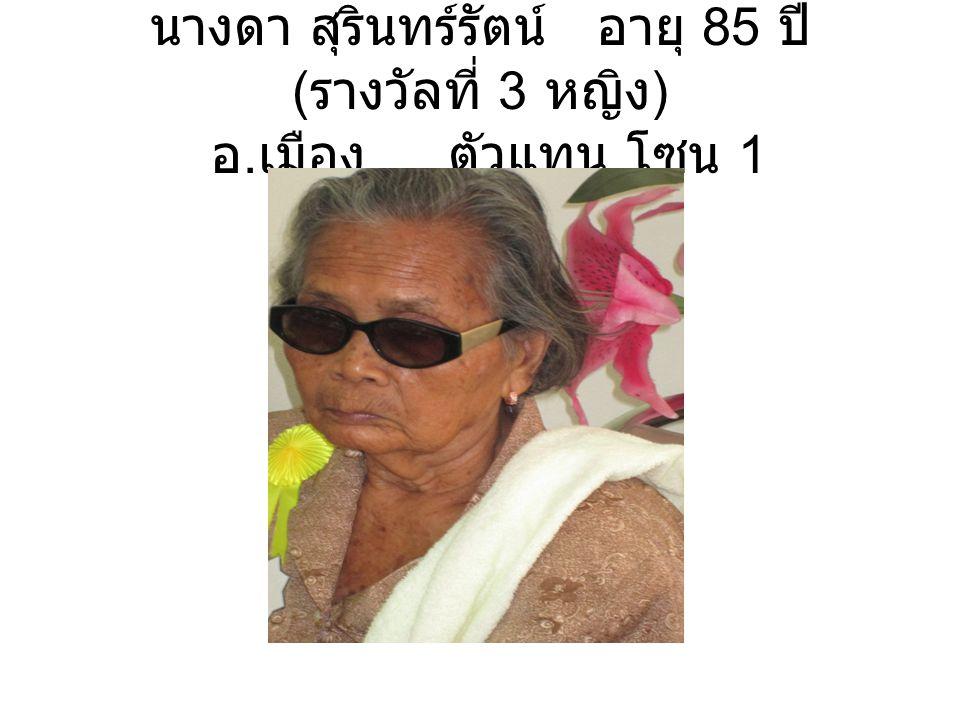 นางดา สุรินทร์รัตน์ อายุ 85 ปี ( รางวัลที่ 3 หญิง ) อ. เมือง ตัวแทน โซน 1