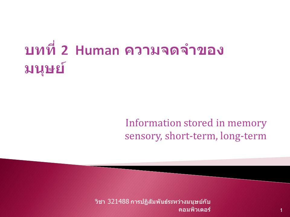  Three major systems of  human information processing: – Perceptual (read-scan)--> memory – Cognitive (think) – Motor system (respond)  INPUT -> PROCESS -> OUTPUT วิชา 321488 การปฏิสัมพันธ์ระหว่างมนุษย์กับ คอมพิวเตอร์ 2