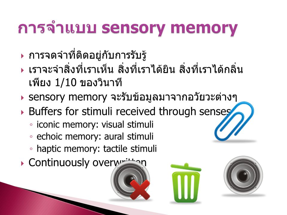  การจดจำที่ติดอยู่กับการรับรู้  เราจะจำสิ่งที่เราเห็น สิ่งที่เราได้ยิน สิ่งที่เราได้กลิ่น เพียง 1/10 ของวินาที  sensory memory จะรับข้อมูลมาจากอวัย