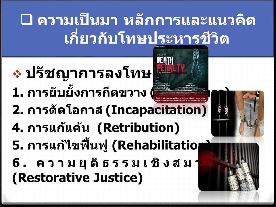  ความเป็นมา หลักการและแนวคิด เกี่ยวกับโทษประหารชีวิต  ปรัชญาการลงโทษ 1. การยับยั้งการกีดขวาง (Deterrence) 2. การตัดโอกาส (Incapacitation) 4. การแก้แ