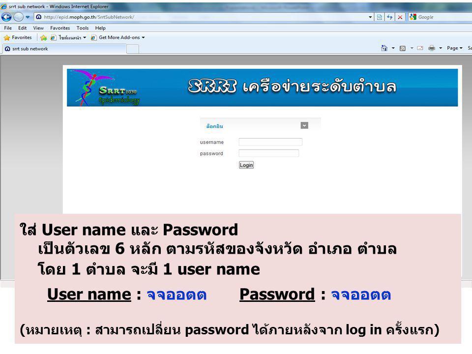 ใส่ User name และ Password เป็นตัวเลข 6 หลัก ตามรหัสของจังหวัด อำเภอ ตำบล โดย 1 ตำบล จะมี 1 user name User name : จจออตต Password : จจออตต (หมายเหตุ : สามารถเปลี่ยน password ได้ภายหลังจาก log in ครั้งแรก)