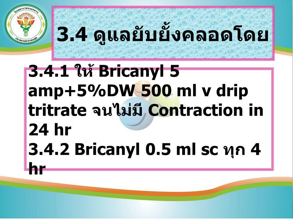 3.4 ดูแลยับยั้งคลอดโดย 3.4.1 ให้ Bricanyl 5 amp+5%DW 500 ml v drip tritrate จนไม่มี Contraction in 24 hr 3.4.2 Bricanyl 0.5 ml sc ทุก 4 hr