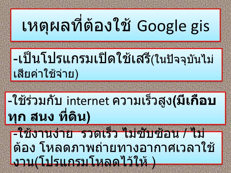 เหตุผลที่ต้องใช้ Google gis - เป็นโปรแกรมเปิดใช้เสรี ( ในปัจจุบันไม่ เสียค่าใช้จ่าย ) - ใช้ร่วมกับ internet ความเร็วสูง ( มีเกือบ ทุก สนง ที่ดิน ) - ใ
