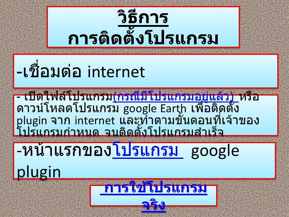 วิธีการ การติดตั้งโปรแกรม - เชื่อมต่อ internet - เปิดไฟล์โปรแกรม ( กรณีมีโปรแกรมอยู่แล้ว ) หรือ ดาวน์โหลดโปรแกรม google Earth เพื่อติดตั้ง plugin จาก
