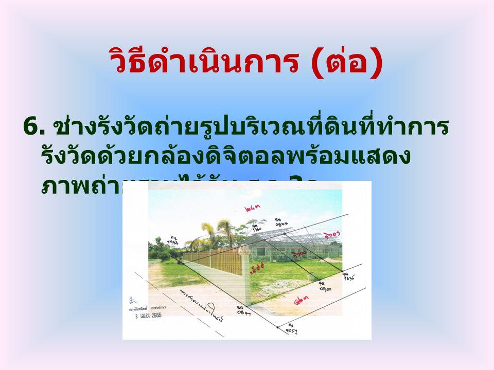 วิธีดำเนินการ ( ต่อ ) 6. ช่างรังวัดถ่ายรูปบริเวณที่ดินที่ทำการ รังวัดด้วยกล้องดิจิตอลพร้อมแสดง ภาพถ่ายรวมไว้กับ ร. ว.3 ก