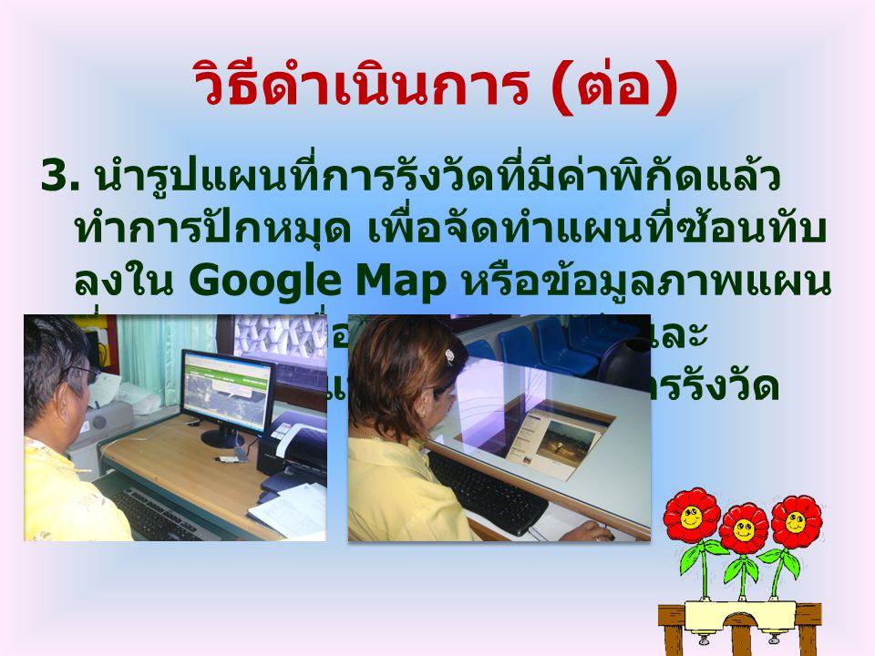 วิธีดำเนินการ ( ต่อ ) 3. นำรูปแผนที่การรังวัดที่มีค่าพิกัดแล้ว ทำการปักหมุด เพื่อจัดทำแผนที่ซ้อนทับ ลงใน Google Map หรือข้อมูลภาพแผน ที่ (WMS) เพื่อแส