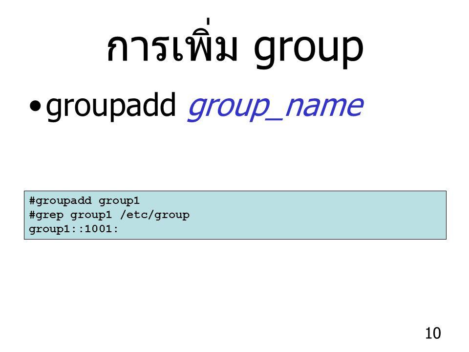 10 การเพิ่ม group groupadd group_name #groupadd group1 #grep group1 /etc/group group1::1001: