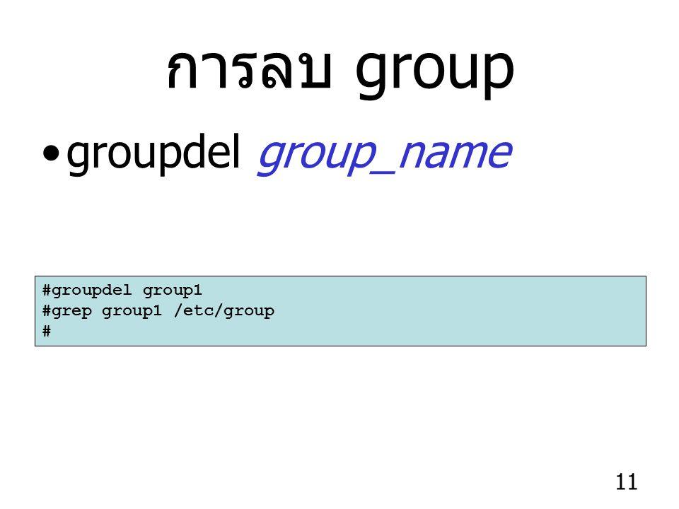 11 การลบ group groupdel group_name #groupdel group1 #grep group1 /etc/group #