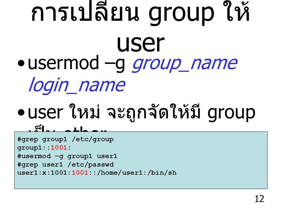 12 การเปลี่ยน group ให้ user usermod –g group_name login_name user ใหม่ จะถูกจัดให้มี group เป็น other #grep group1 /etc/group group1::1001: #usermod –g group1 user1 #grep user1 /etc/passwd user1:x:1001:1001::/home/user1:/bin/sh