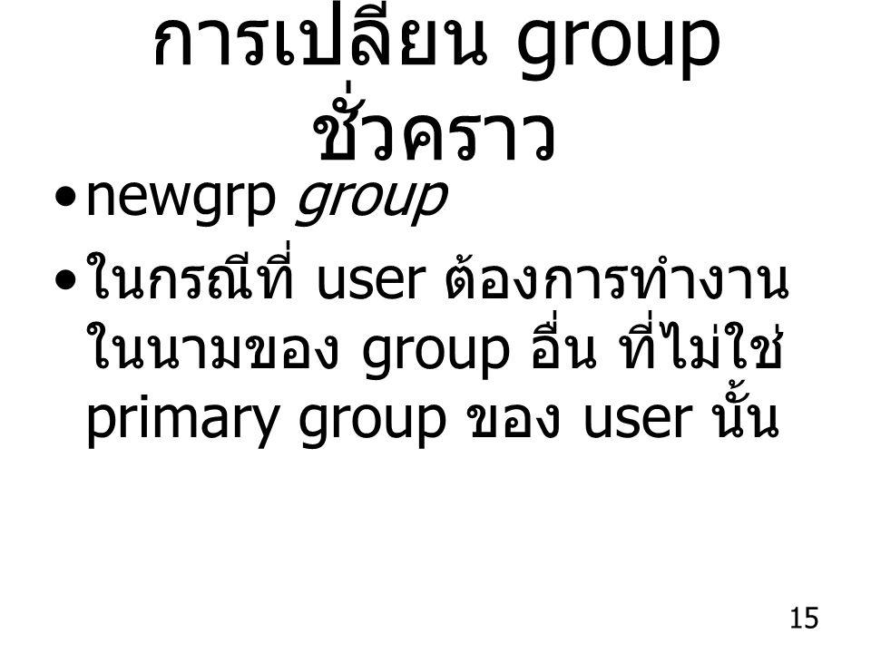 15 การเปลี่ยน group ชั่วคราว newgrp group ในกรณีที่ user ต้องการทำงาน ในนามของ group อื่น ที่ไม่ใช่ primary group ของ user นั้น