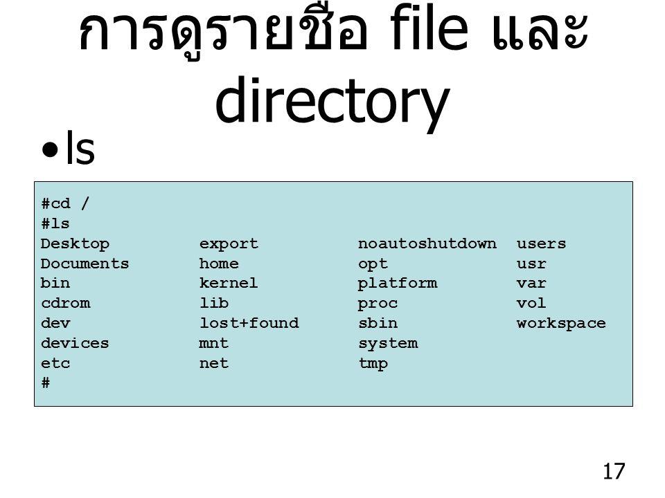 17 การดูรายชื่อ file และ directory ls #cd / #ls Desktop export noautoshutdown users Documents home opt usr bin kernel platform var cdrom lib proc vol dev lost+found sbin workspace devices mnt system etc net tmp #