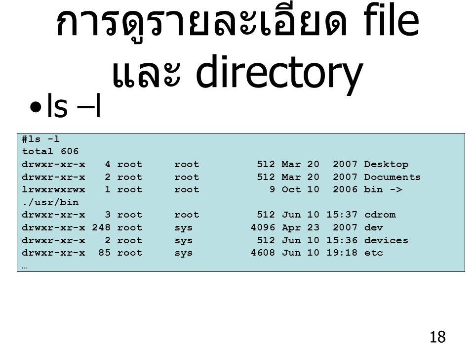 18 การดูรายละเอียด file และ directory ls –l #ls -l total 606 drwxr-xr-x 4 root root 512 Mar 20 2007 Desktop drwxr-xr-x 2 root root 512 Mar 20 2007 Documents lrwxrwxrwx 1 root root 9 Oct 10 2006 bin ->./usr/bin drwxr-xr-x 3 root root 512 Jun 10 15:37 cdrom drwxr-xr-x 248 root sys 4096 Apr 23 2007 dev drwxr-xr-x 2 root sys 512 Jun 10 15:36 devices drwxr-xr-x 85 root sys 4608 Jun 10 19:18 etc …