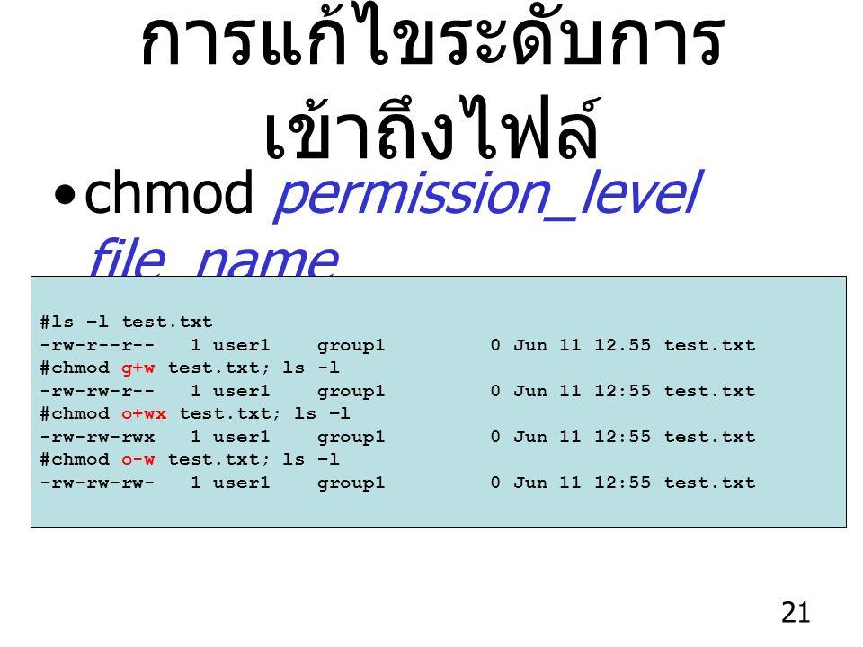 21 การแก้ไขระดับการ เข้าถึงไฟล์ chmod permission_level file_name #ls –l test.txt -rw-r--r-- 1 user1 group1 0 Jun 11 12.55 test.txt #chmod g+w test.txt; ls -l -rw-rw-r-- 1 user1 group1 0 Jun 11 12:55 test.txt #chmod o+wx test.txt; ls –l -rw-rw-rwx 1 user1 group1 0 Jun 11 12:55 test.txt #chmod o-w test.txt; ls –l -rw-rw-rw- 1 user1 group1 0 Jun 11 12:55 test.txt