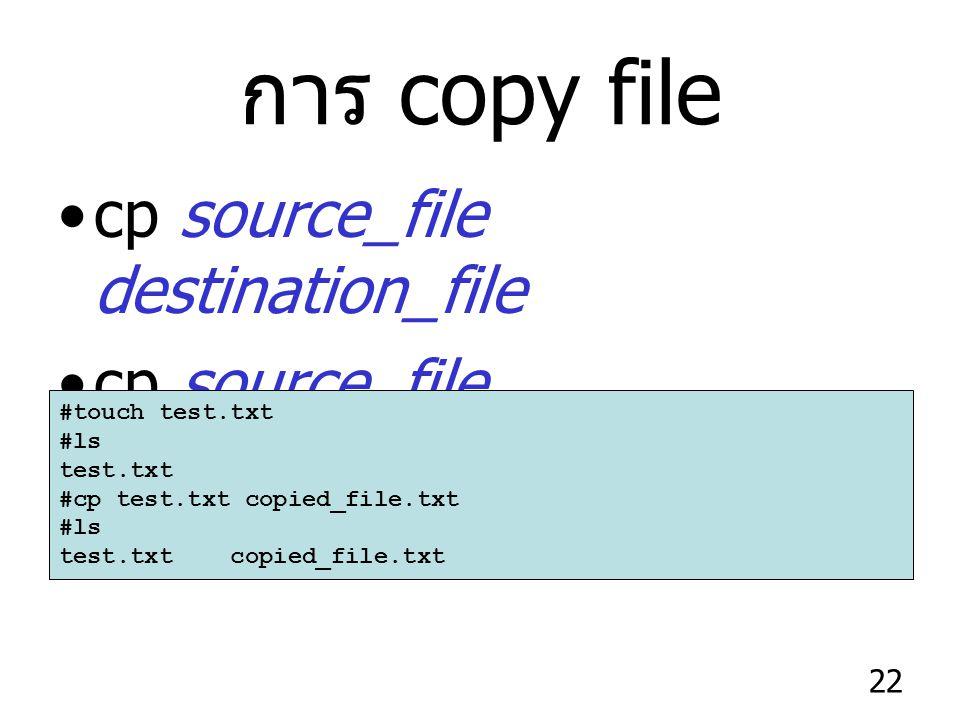 22 การ copy file cp source_file destination_file cp source_file destination_directory #touch test.txt #ls test.txt #cp test.txt copied_file.txt #ls test.txt copied_file.txt