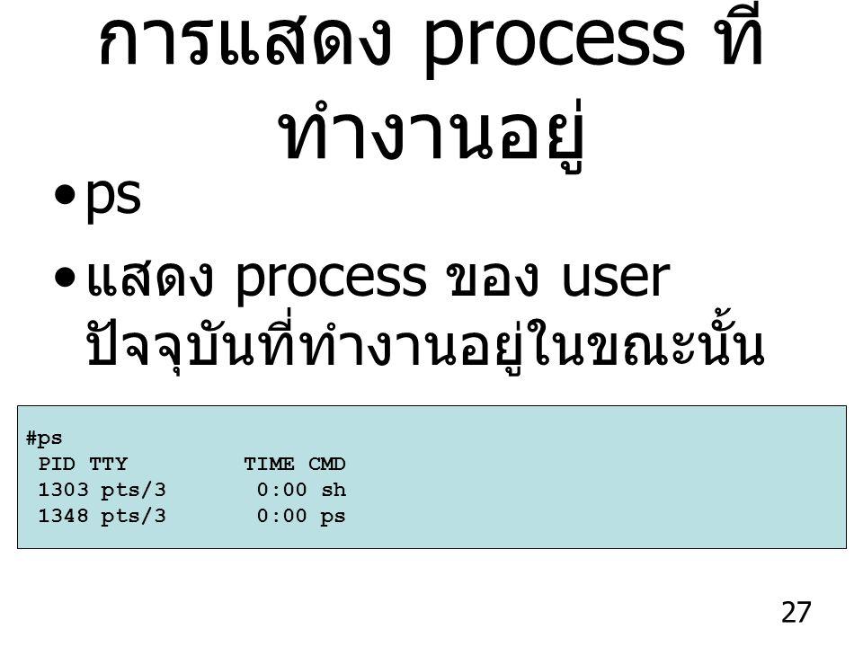 27 การแสดง process ที่ ทำงานอยู่ ps แสดง process ของ user ปัจจุบันที่ทำงานอยู่ในขณะนั้น #ps PID TTY TIME CMD 1303 pts/3 0:00 sh 1348 pts/3 0:00 ps