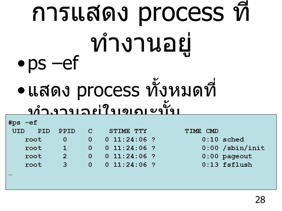 28 การแสดง process ที่ ทำงานอยู่ ps –ef แสดง process ทั้งหมดที่ ทำงานอยู่ในขณะนั้น #ps –ef UID PID PPID C STIME TTY TIME CMD root 0 0 0 11:24:06 .