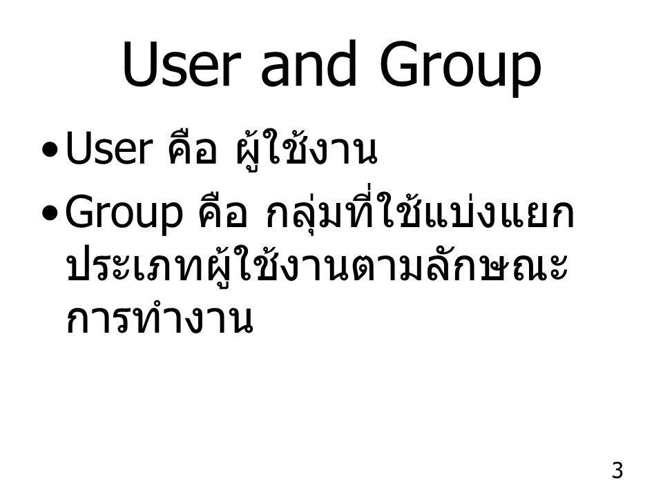 3 User and Group User คือ ผู้ใช้งาน Group คือ กลุ่มที่ใช้แบ่งแยก ประเภทผู้ใช้งานตามลักษณะ การทำงาน
