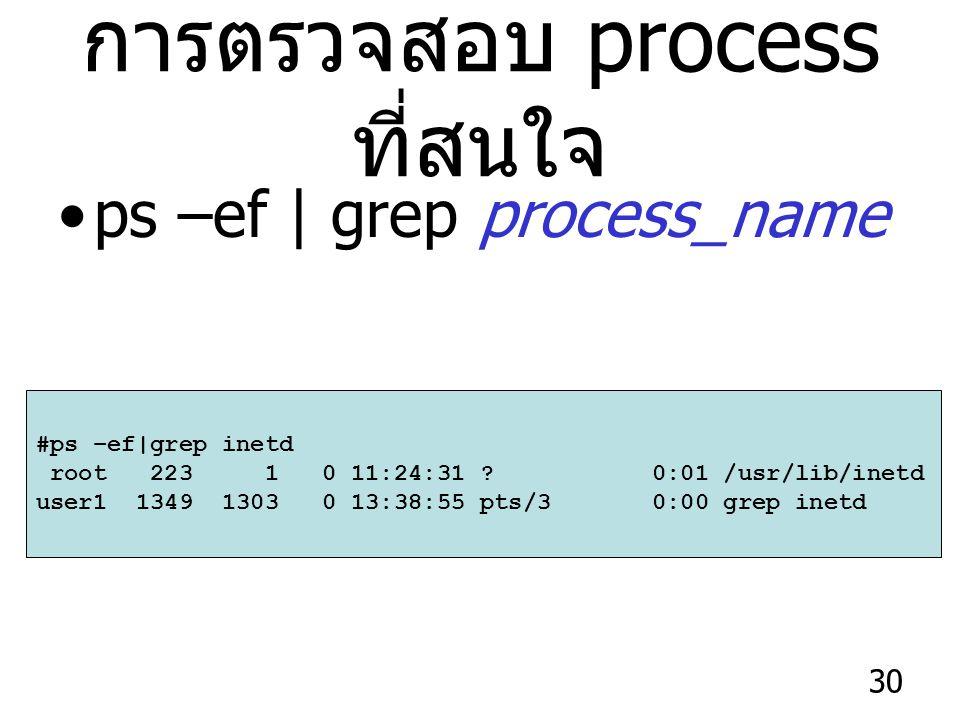 30 การตรวจสอบ process ที่สนใจ ps –ef | grep process_name #ps –ef|grep inetd root 223 1 0 11:24:31 .