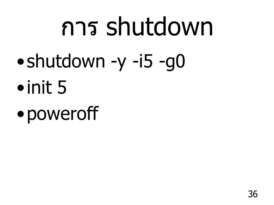36 การ shutdown shutdown -y -i5 -g0 init 5 poweroff