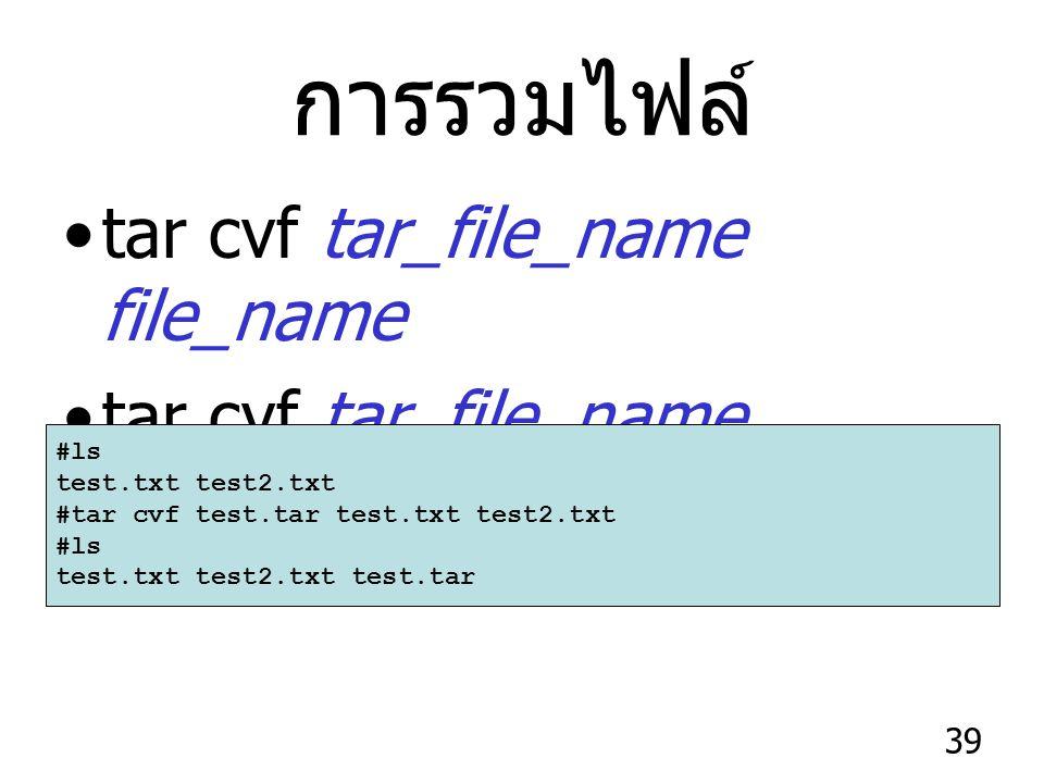 39 การรวมไฟล์ tar cvf tar_file_name file_name tar cvf tar_file_name directory #ls test.txt test2.txt #tar cvf test.tar test.txt test2.txt #ls test.txt test2.txt test.tar