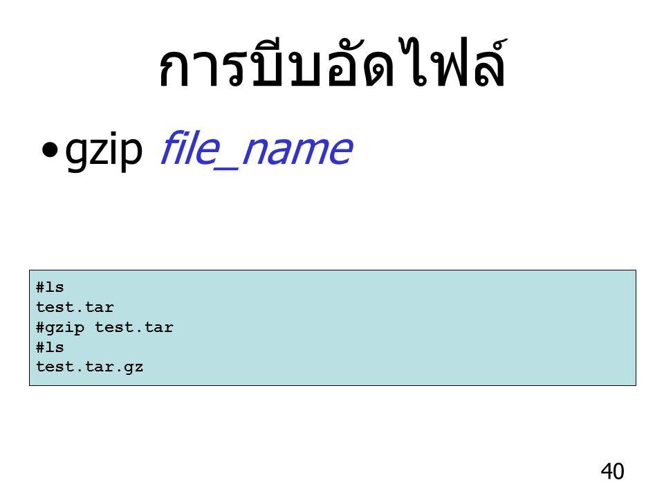 40 การบีบอัดไฟล์ gzip file_name #ls test.tar #gzip test.tar #ls test.tar.gz