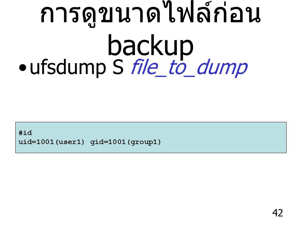 42 การดูขนาดไฟล์ก่อน backup ufsdump S file_to_dump #id uid=1001(user1) gid=1001(group1)
