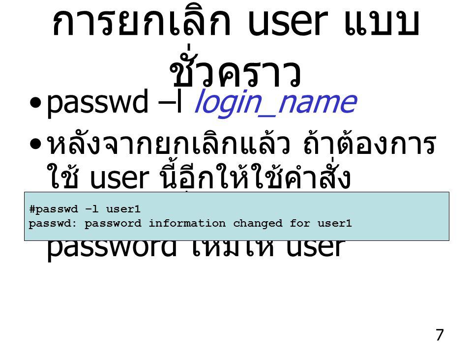 7 การยกเลิก user แบบ ชั่วคราว passwd –l login_name หลังจากยกเลิกแล้ว ถ้าต้องการ ใช้ user นี้อีกให้ใช้คำสั่ง passwd เพื่อกำหนด password ใหม่ให้ user #passwd –l user1 passwd: password information changed for user1