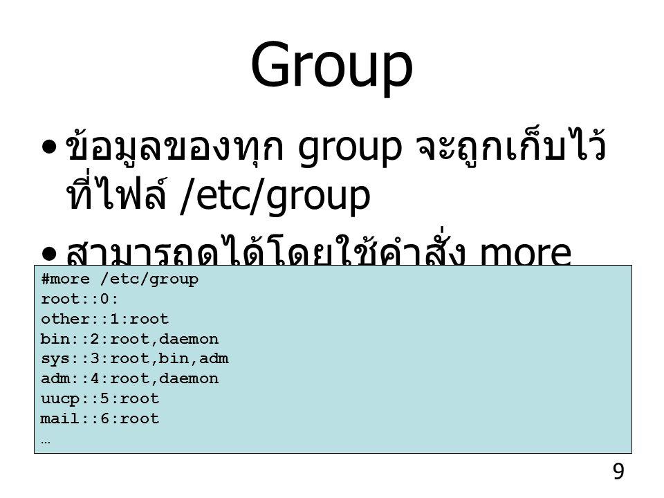 9 Group ข้อมูลของทุก group จะถูกเก็บไว้ ที่ไฟล์ /etc/group สามารถดูได้โดยใช้คำสั่ง more /etc/group #more /etc/group root::0: other::1:root bin::2:root,daemon sys::3:root,bin,adm adm::4:root,daemon uucp::5:root mail::6:root …