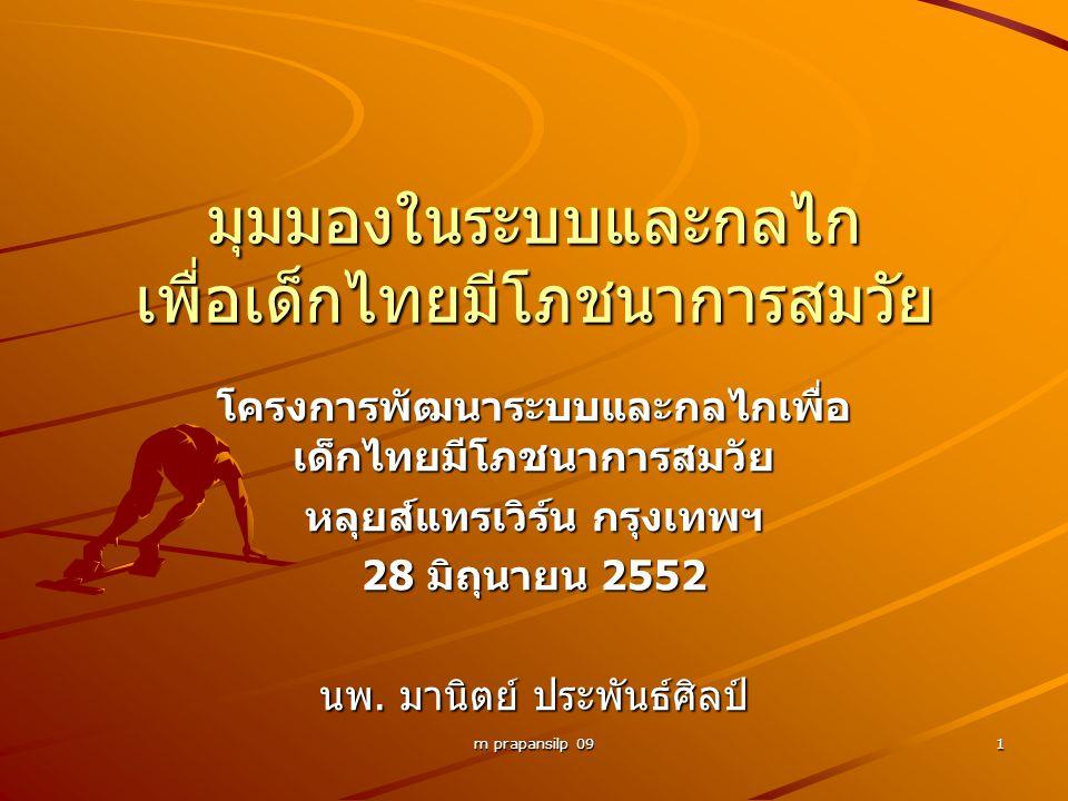 m prapansilp 09 1 มุมมองในระบบและกลไก เพื่อเด็กไทยมีโภชนาการสมวัย โครงการพัฒนาระบบและกลไกเพื่อ เด็กไทยมีโภชนาการสมวัย หลุยส์แทรเวิร์น กรุงเทพฯ 28 มิถุนายน 2552 นพ.