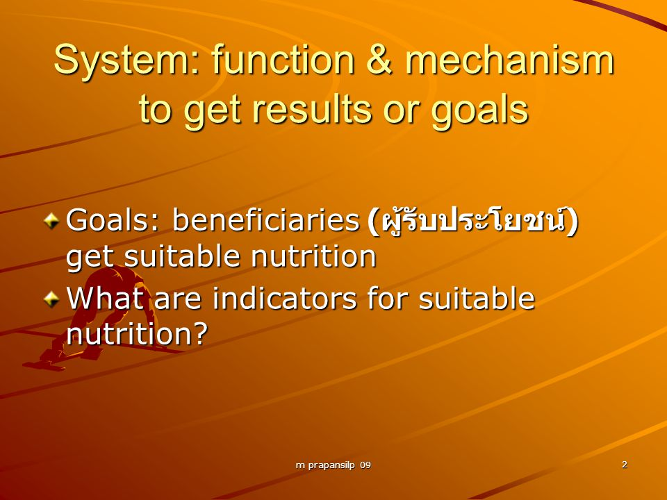 m prapansilp 09 2 System: function & mechanism to get results or goals Goals: beneficiaries ( ผู้รับประโยชน์ ) get suitable nutrition What are indicat