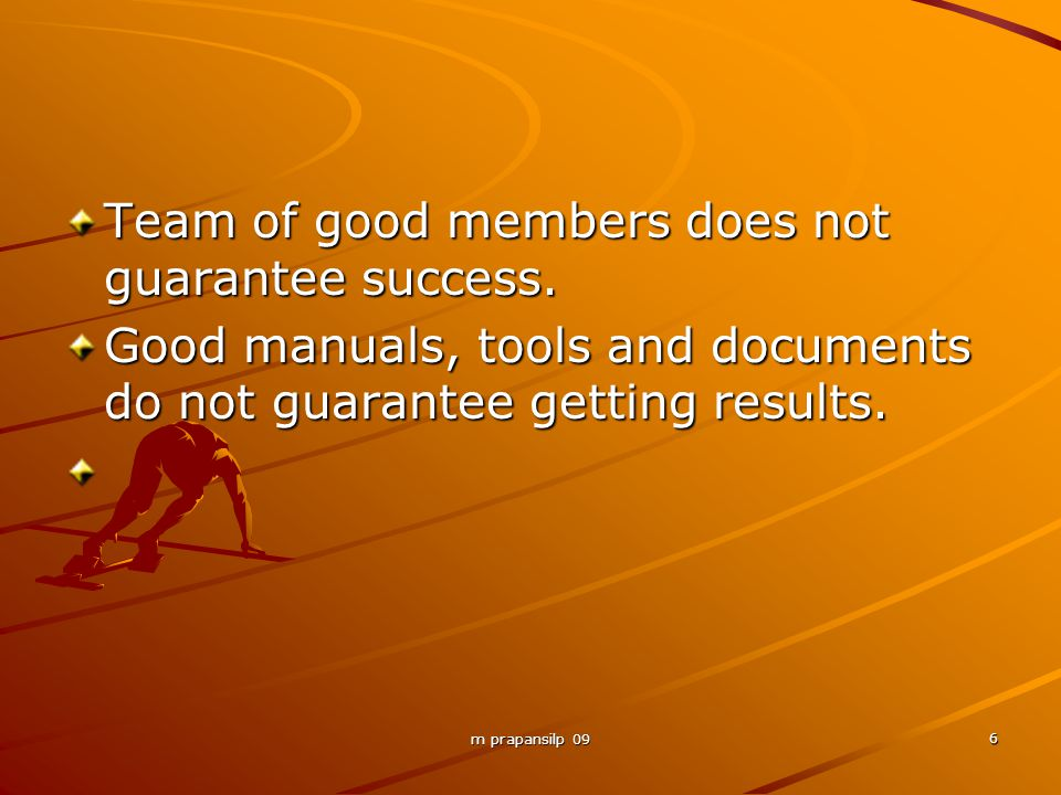 m prapansilp 09 6 Team of good members does not guarantee success. Good manuals, tools and documents do not guarantee getting results.