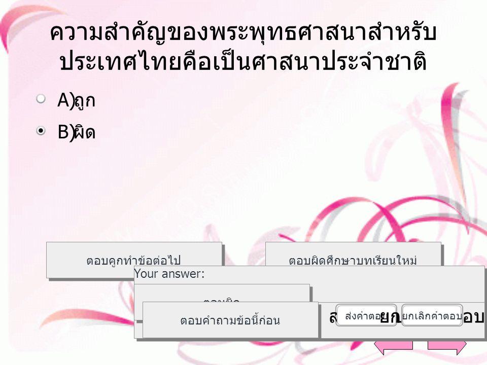 ความสำคัญของพระพุทธศาสนาสำหรับ ประเทศไทยคือเป็นศาสนาประจำชาติ A)A) ถูก B)B) ผิด ตอบคูกทำข้อต่อไป ตอบผิดศึกษาบทเรียนใหม่ ตอบถูก Your answer: The correct answer is: ตอบผิด ตอบคำถามข้อนี้ก่อน ส่งคำตอบ ยกเลิกคำตอบ