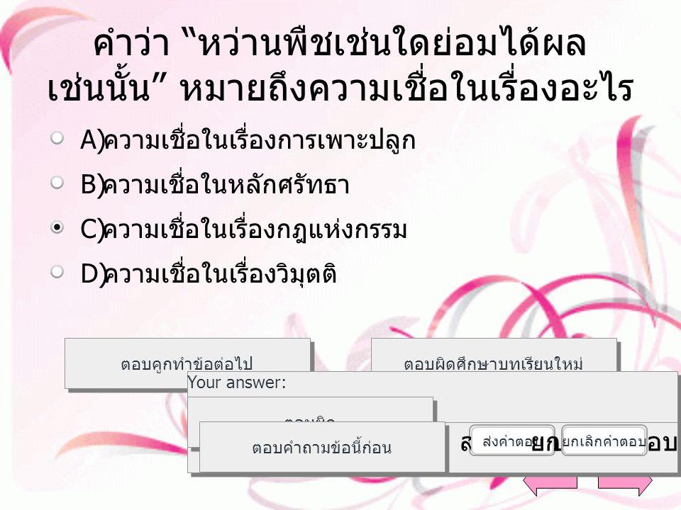 ความเชื่อตามหลักพระพุทธศาสนามี อะไรกำกับ ตอบคูกทำข้อต่อไป ตอบผิดศึกษาบทเรียนใหม่ ตอบถูกค่ะ Your answer: The correct answer is: ตอบผิด ตอบคำถามข้อนี้ก่อน ส่งคำตอบ ยกเลิกคำตอบ A)A) สติ B)B) สมาธิ C)C) ศรัทธา D)D) ปัญญา