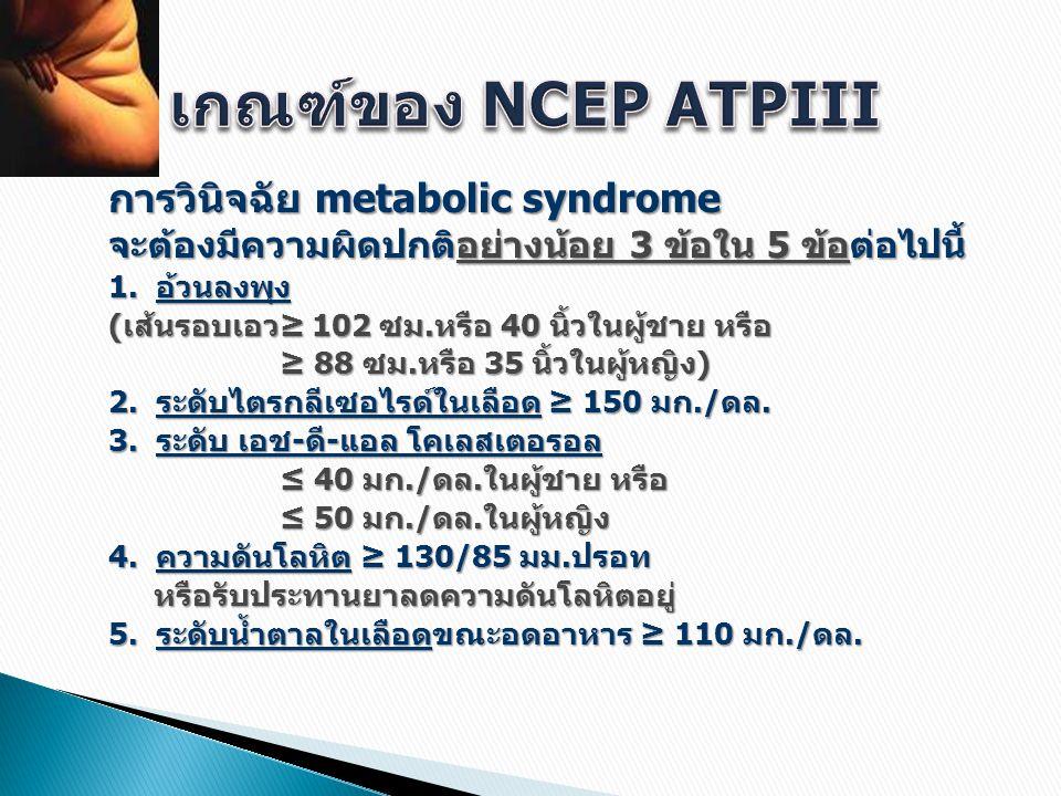 การวินิจฉัย metabolic syndrome จะต้องมีความผิดปกติอย่างน้อย 3 ข้อใน 5 ข้อต่อไปนี้ 1. อ้วนลงพุง (เส้นรอบเอว≥ 102 ซม.หรือ 40 นิ้วในผู้ชาย หรือ ≥ 88 ซม.ห