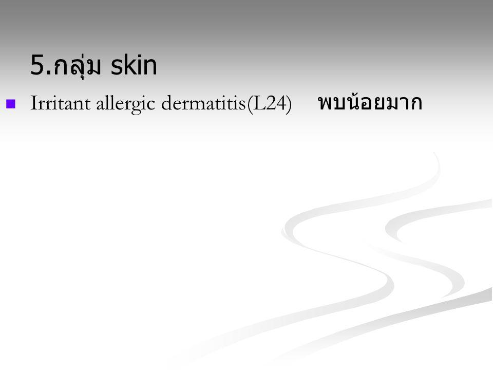 5. กลุ่ม skin Irritant allergic dermatitis(L24) พบน้อยมาก