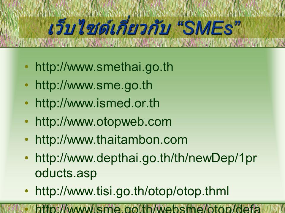 """เว็บไซด์เกี่ยวกับ """"SMEs"""" http://www.smethai.go.th http://www.sme.go.th http://www.ismed.or.th http://www.otopweb.com http://www.thaitambon.com http://"""