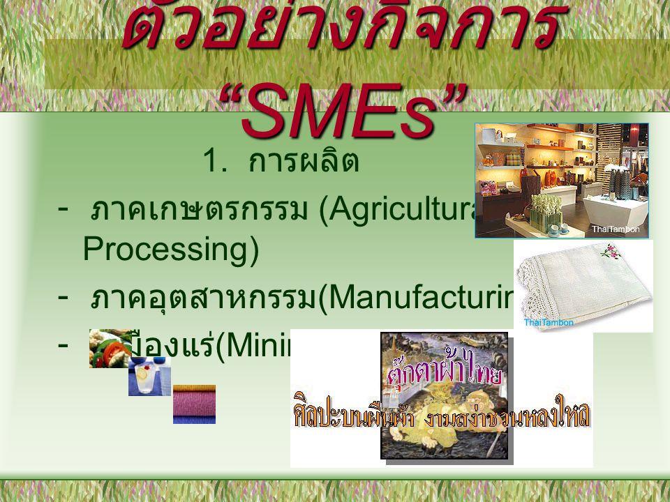 """ตัวอย่างกิจการ """"SMEs"""" 1. การผลิต - ภาคเกษตรกรรม (Agricultural Processing) - ภาคอุตสาหกรรม (Manufacturing) - เหมืองแร่ (Mining)"""