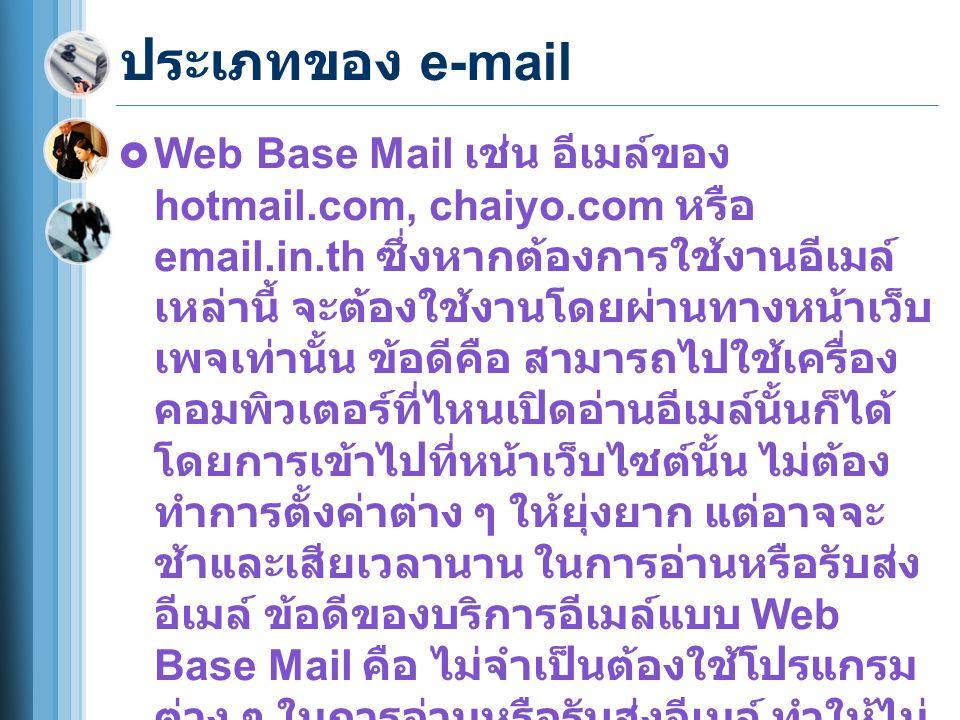 ประเภทของ e-mail  Web Base Mail เช่น อีเมล์ของ hotmail.com, chaiyo.com หรือ email.in.th ซึ่งหากต้องการใช้งานอีเมล์ เหล่านี้ จะต้องใช้งานโดยผ่านทางหน้าเว็บ เพจเท่านั้น ข้อดีคือ สามารถไปใช้เครื่อง คอมพิวเตอร์ที่ไหนเปิดอ่านอีเมล์นั้นก็ได้ โดยการเข้าไปที่หน้าเว็บไซต์นั้น ไม่ต้อง ทำการตั้งค่าต่าง ๆ ให้ยุ่งยาก แต่อาจจะ ช้าและเสียเวลานาน ในการอ่านหรือรับส่ง อีเมล์ ข้อดีของบริการอีเมล์แบบ Web Base Mail คือ ไม่จำเป็นต้องใช้โปรแกรม ต่าง ๆ ในการอ่านหรือรับส่งอีเมล์ ทำให้ไม่ เปลืองพื้นที่ของฮาร์ดดิสก์