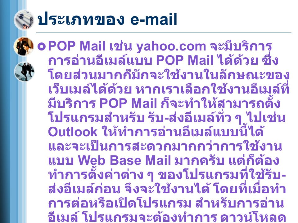 ประเภทของ e-mail  POP Mail เช่น yahoo.com จะมีบริการ การอ่านอีเมล์แบบ POP Mail ได้ด้วย ซึ่ง โดยส่วนมากก็มักจะใช้งานในลักษณะของ เว็บเมล์ได้ด้วย หากเราเลือกใช้งานอีเมล์ที่ มีบริการ POP Mail ก็จะทำให้สามารถตั้ง โปรแกรมสำหรับ รับ - ส่งอีเมล์ทั่ว ๆ ไปเช่น Outlook ให้ทำการอ่านอีเมล์แบบนี้ได้ และจะเป็นการสะดวกมากกว่าการใช้งาน แบบ Web Base Mail มากครับ แต่ก็ต้อง ทำการตั้งค่าต่าง ๆ ของโปรแกรมที่ใช้รับ - ส่งอีเมล์ก่อน จึงจะใช้งานได้ โดยที่เมื่อทำ การต่อหรือเปิดโปรแกรม สำหรับการอ่าน อีเมล์ โปรแกรมจะต้องทำการ ดาวน์โหลด อีเมล์ทั้งหมดมาเก็บไว้ใน ฮาร์ดดิสก์ ของ เครื่องคอมพิวเตอร์ก่อน ทำให้เปลืองพื้นที่ ของฮาร์ดดิสก์ไปบางส่วน แต่ว่าการอ่าน จะสามารถทำได้รวดเร็วและสะดวกกว่า การใช้ Web Base Mail