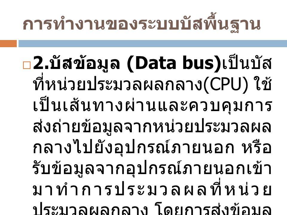 การทำงานของระบบบัสพื้นฐาน  2. บัสข้อมูล (Data bus) เป็นบัส ที่หน่วยประมวลผลกลาง (CPU) ใช้ เป็นเส้นทางผ่านและควบคุมการ ส่งถ่ายข้อมูลจากหน่วยประมวลผล ก