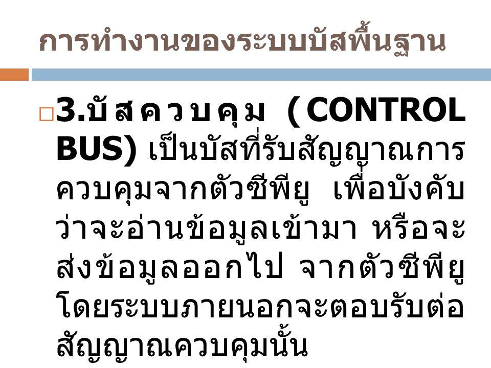 การทำงานของระบบบัสพื้นฐาน  3. บัสควบคุม (CONTROL BUS) เป็นบัสที่รับสัญญาณการ ควบคุมจากตัวซีพียู เพื่อบังคับ ว่าจะอ่านข้อมูลเข้ามา หรือจะ ส่งข้อมูลออก