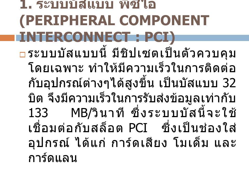 1. ระบบบัสแบบ พีซีไอ (PERIPHERAL COMPONENT INTERCONNECT : PCI)  ระบบบัสแบบนี้ มีชิปเซตเป็นตัวควบคุม โดยเฉพาะ ทำให้มีความเร็วในการติดต่อ กับอุปกรณ์ต่า